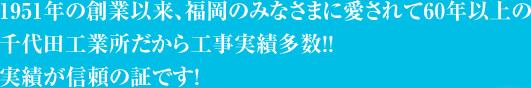1951年の創業以来、福岡のみなさまに愛されて60年以上の千代田工業所だから工事実績多数!!実績が信頼の証です!